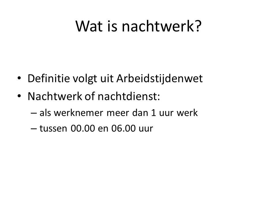 Wat is nachtwerk? Definitie volgt uit Arbeidstijdenwet Nachtwerk of nachtdienst: – als werknemer meer dan 1 uur werk – tussen 00.00 en 06.00 uur