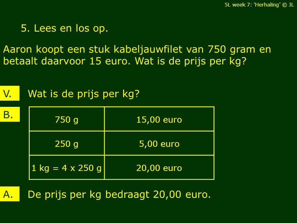 5. Lees en los op. Aaron koopt een stuk kabeljauwfilet van 750 gram en betaalt daarvoor 15 euro.