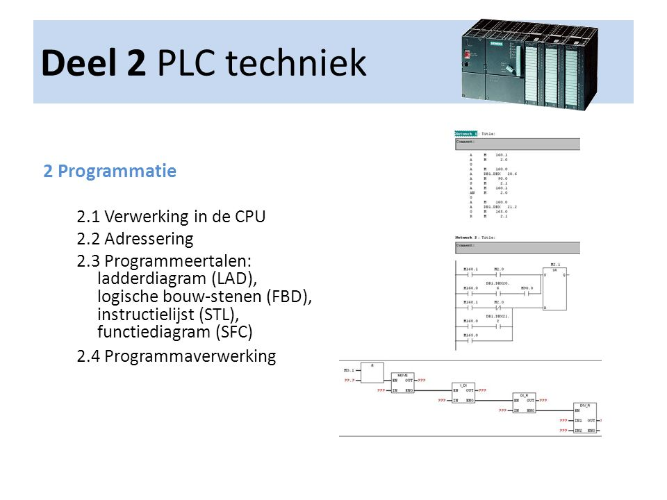 Deel 2 PLC techniek 2 Programmatie 2.1 Verwerking in de CPU 2.2 Adressering 2.3 Programmeertalen: ladderdiagram (LAD), logische bouw-stenen (FBD), ins