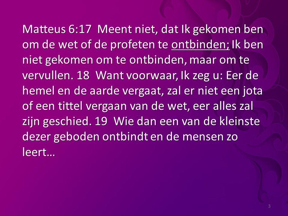 3 Matteus 6:17 Meent niet, dat Ik gekomen ben om de wet of de profeten te ontbinden; Ik ben niet gekomen om te ontbinden, maar om te vervullen.