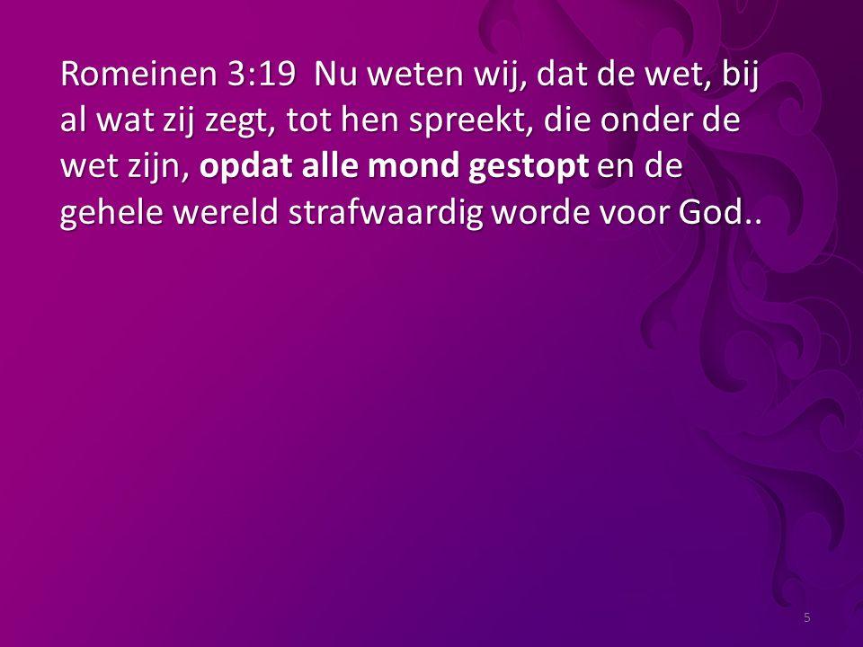 5 Romeinen 3:19 Nu weten wij, dat de wet, bij al wat zij zegt, tot hen spreekt, die onder de wet zijn, opdat alle mond gestopt en de gehele wereld strafwaardig worde voor God..