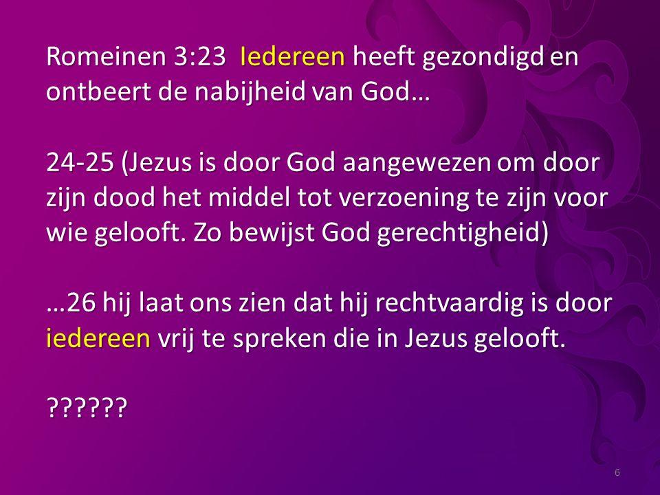 6 Romeinen 3:23 Iedereen heeft gezondigd en ontbeert de nabijheid van God… 24-25 (Jezus is door God aangewezen om door zijn dood het middel tot verzoening te zijn voor wie gelooft.