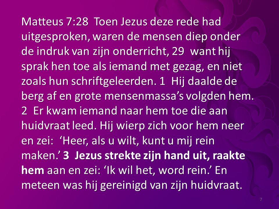 7 Matteus 7:28 Toen Jezus deze rede had uitgesproken, waren de mensen diep onder de indruk van zijn onderricht, 29 want hij sprak hen toe als iemand met gezag, en niet zoals hun schriftgeleerden.