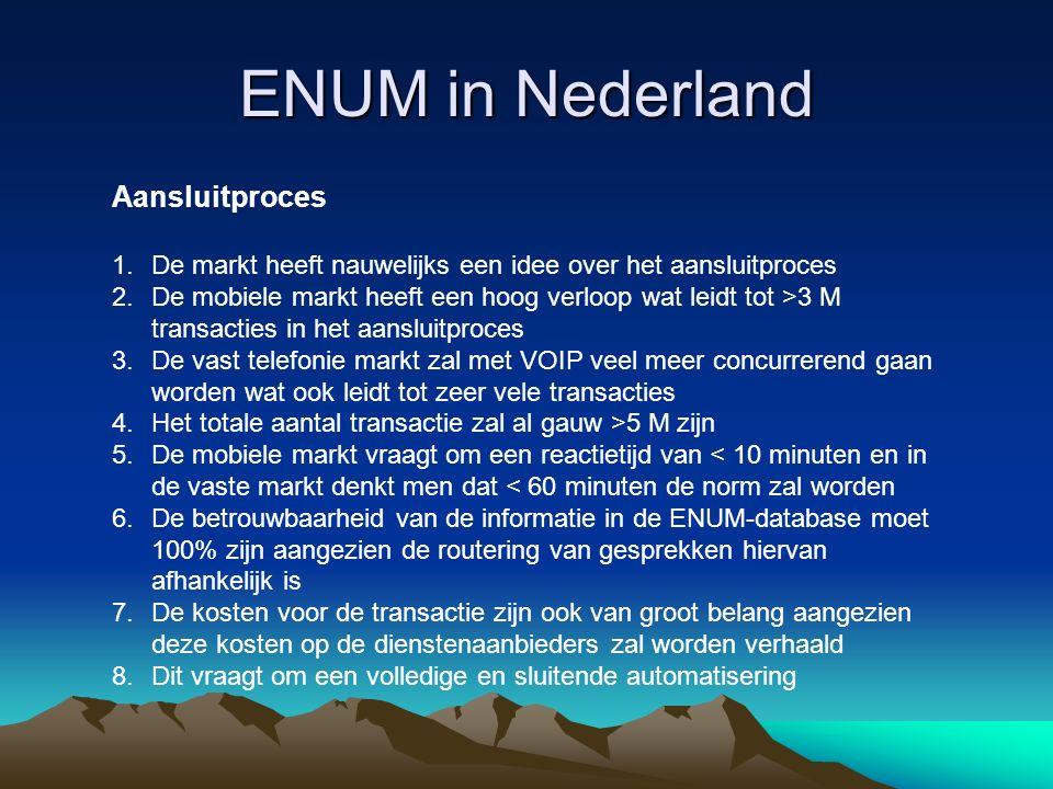 ENUM in Nederland Aansluitproces 1.De markt heeft nauwelijks een idee over het aansluitproces 2.De mobiele markt heeft een hoog verloop wat leidt tot >3 M transacties in het aansluitproces 3.De vast telefonie markt zal met VOIP veel meer concurrerend gaan worden wat ook leidt tot zeer vele transacties 4.Het totale aantal transactie zal al gauw >5 M zijn 5.De mobiele markt vraagt om een reactietijd van < 10 minuten en in de vaste markt denkt men dat < 60 minuten de norm zal worden 6.De betrouwbaarheid van de informatie in de ENUM-database moet 100% zijn aangezien de routering van gesprekken hiervan afhankelijk is 7.De kosten voor de transactie zijn ook van groot belang aangezien deze kosten op de dienstenaanbieders zal worden verhaald 8.Dit vraagt om een volledige en sluitende automatisering