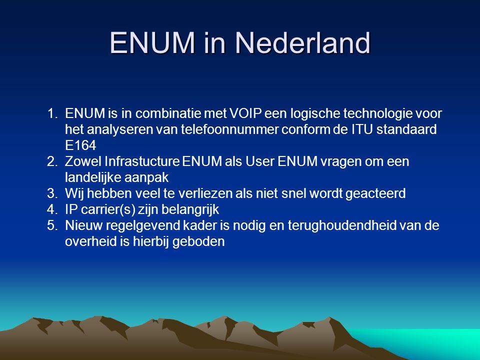 ENUM in Nederland 1.ENUM is in combinatie met VOIP een logische technologie voor het analyseren van telefoonnummer conform de ITU standaard E164 2.Zowel Infrastucture ENUM als User ENUM vragen om een landelijke aanpak 3.Wij hebben veel te verliezen als niet snel wordt geacteerd 4.IP carrier(s) zijn belangrijk 5.Nieuw regelgevend kader is nodig en terughoudendheid van de overheid is hierbij geboden
