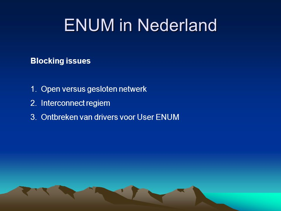 ENUM in Nederland Blocking issues 1.Open versus gesloten netwerk 2.Interconnect regiem 3.Ontbreken van drivers voor User ENUM