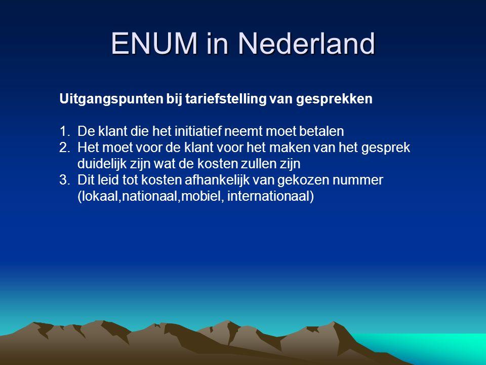 ENUM in Nederland Uitgangspunten bij tariefstelling van gesprekken 1.De klant die het initiatief neemt moet betalen 2.Het moet voor de klant voor het maken van het gesprek duidelijk zijn wat de kosten zullen zijn 3.Dit leid tot kosten afhankelijk van gekozen nummer (lokaal,nationaal,mobiel, internationaal)