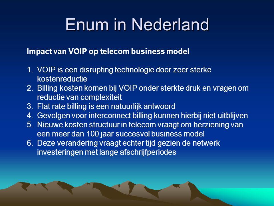 Enum in Nederland Impact van VOIP op telecom business model 1.VOIP is een disrupting technologie door zeer sterke kostenreductie 2.Billing kosten komen bij VOIP onder sterkte druk en vragen om reductie van complexiteit 3.Flat rate billing is een natuurlijk antwoord 4.Gevolgen voor interconnect billing kunnen hierbij niet uitblijven 5.Nieuwe kosten structuur in telecom vraagt om herziening van een meer dan 100 jaar succesvol business model 6.Deze verandering vraagt echter tijd gezien de netwerk investeringen met lange afschrijfperiodes