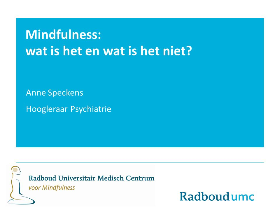 Mindfulness: wat is het en wat is het niet? Anne Speckens Hoogleraar Psychiatrie