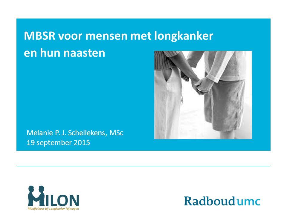 MBSR voor mensen met longkanker en hun naasten Melanie P. J. Schellekens, MSc 19 september 2015