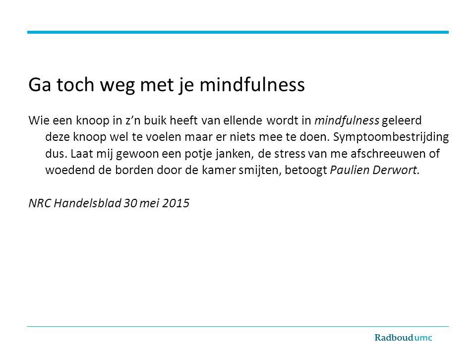 Ga toch weg met je mindfulness Wie een knoop in z'n buik heeft van ellende wordt in mindfulness geleerd deze knoop wel te voelen maar er niets mee te doen.