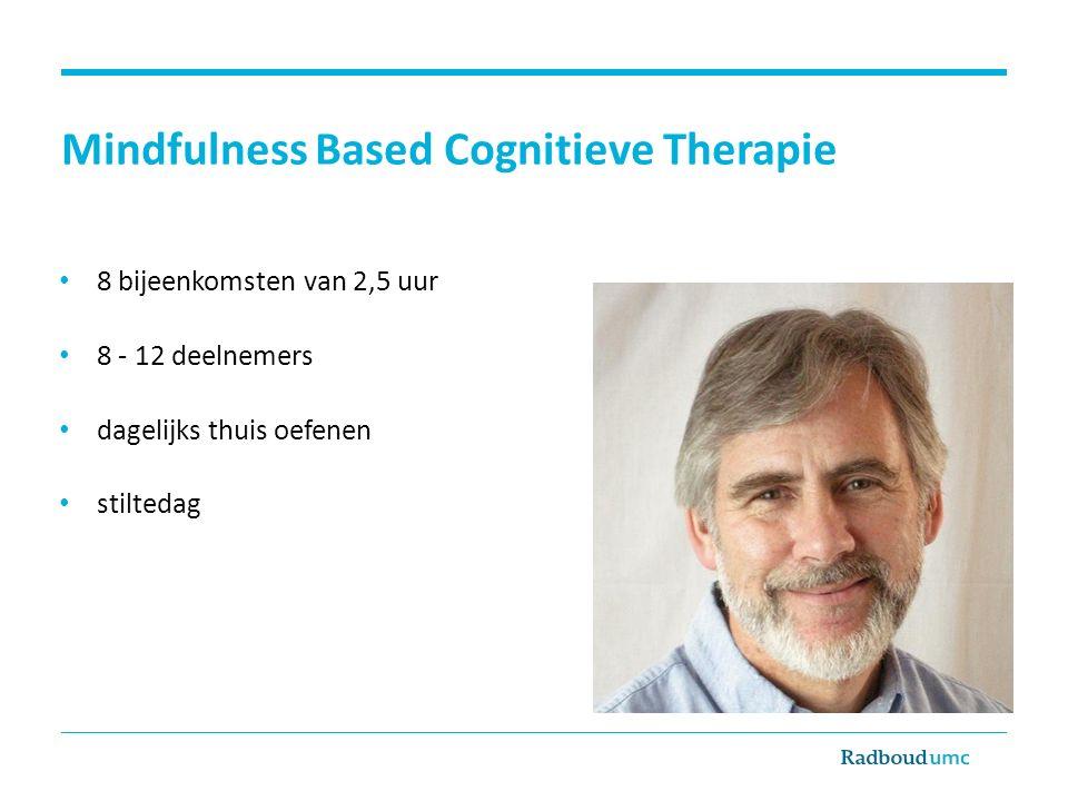 Mindfulness Based Cognitieve Therapie 8 bijeenkomsten van 2,5 uur 8 - 12 deelnemers dagelijks thuis oefenen stiltedag