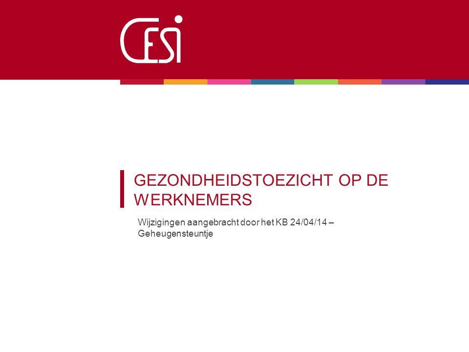 GEZONDHEIDSTOEZICHT OP DE WERKNEMERS Wijzigingen aangebracht door het KB 24/04/14 – Geheugensteuntje