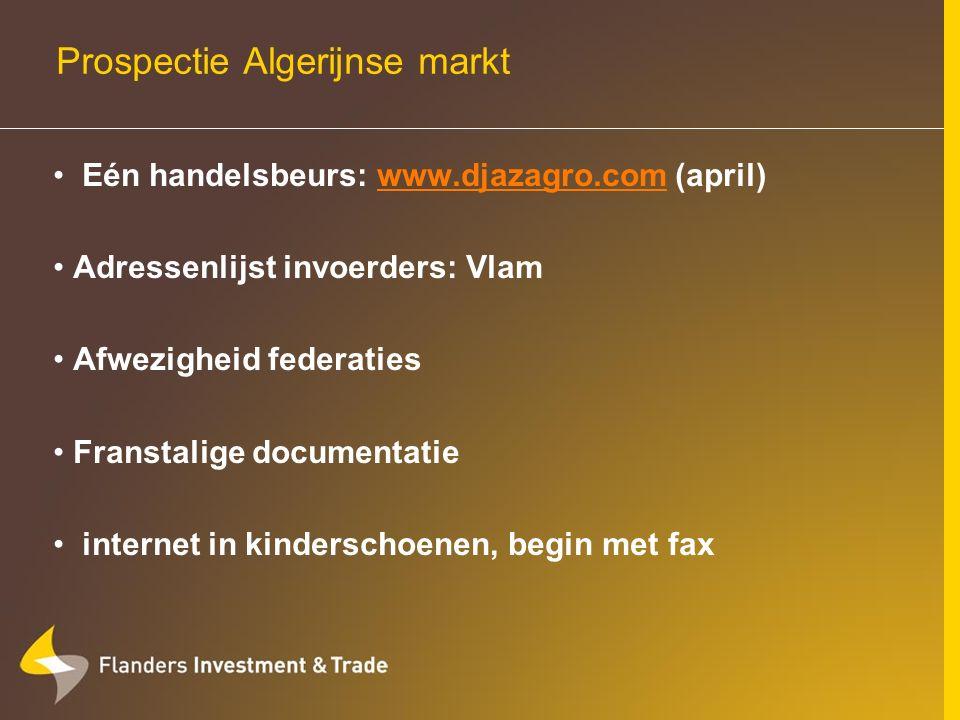Prospectie Algerijnse markt Eén handelsbeurs: www.djazagro.com (april)www.djazagro.com Adressenlijst invoerders: Vlam Afwezigheid federaties Franstalige documentatie internet in kinderschoenen, begin met fax