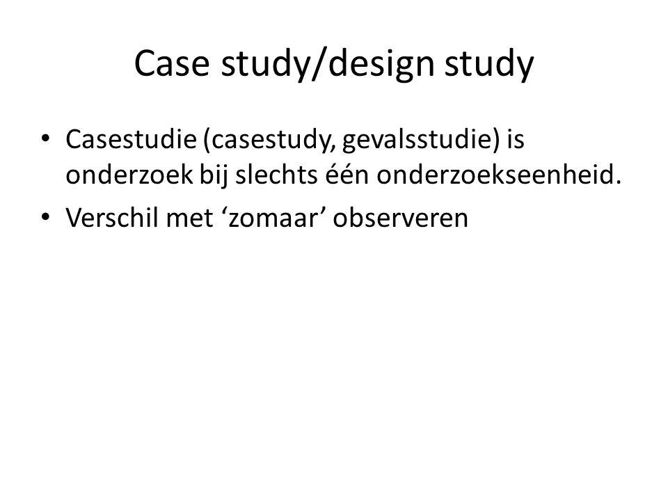 Case study/design study Casestudie (casestudy, gevalsstudie) is onderzoek bij slechts één onderzoekseenheid. Verschil met 'zomaar' observeren