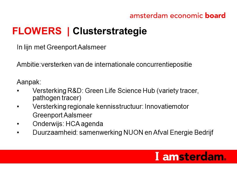 In lijn met Greenport Aalsmeer Ambitie:versterken van de internationale concurrentiepositie Aanpak: Versterking R&D: Green Life Science Hub (variety tracer, pathogen tracer) Versterking regionale kennisstructuur: Innovatiemotor Greenport Aalsmeer Onderwijs: HCA agenda Duurzaamheid: samenwerking NUON en Afval Energie Bedrijf FLOWERS | Clusterstrategie