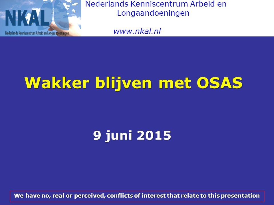 Nederlands Kenniscentrum Arbeid en Longaandoeningen www.nkal.nl Wakker blijven met OSAS 9 juni 2015 We have no, real or perceived, conflicts of intere