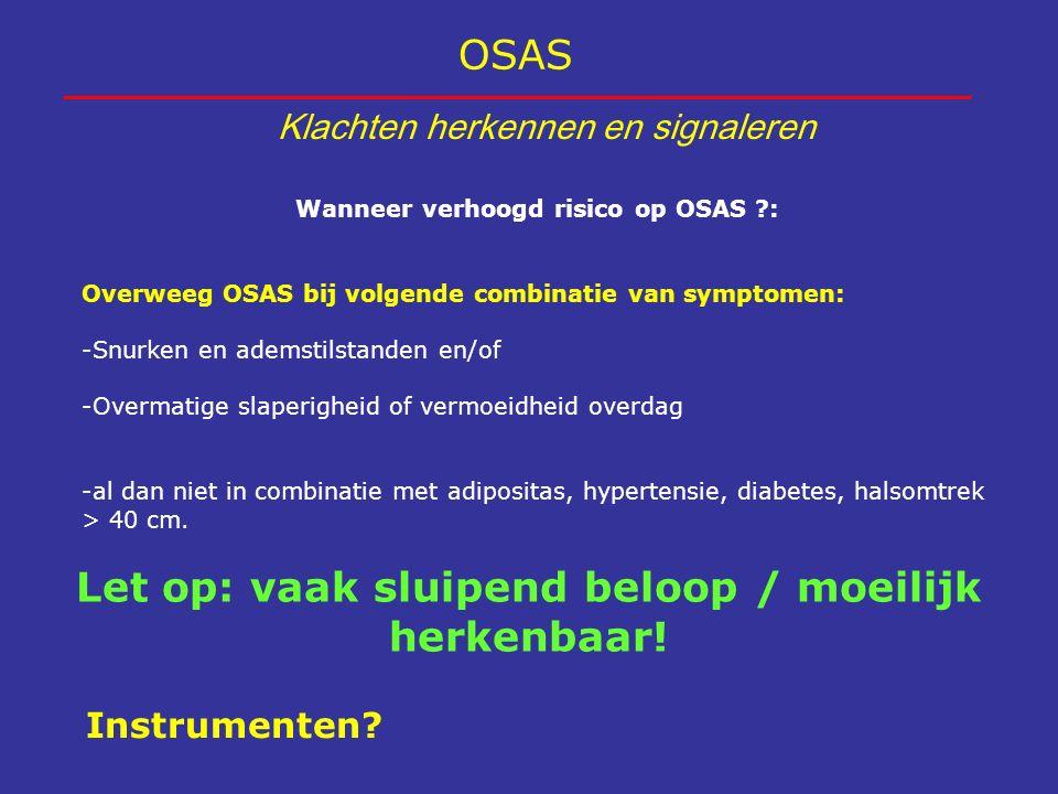 OSAS Klachten herkennen en signaleren Let op: vaak sluipend beloop / moeilijk herkenbaar! Wanneer verhoogd risico op OSAS ?: Overweeg OSAS bij volgend