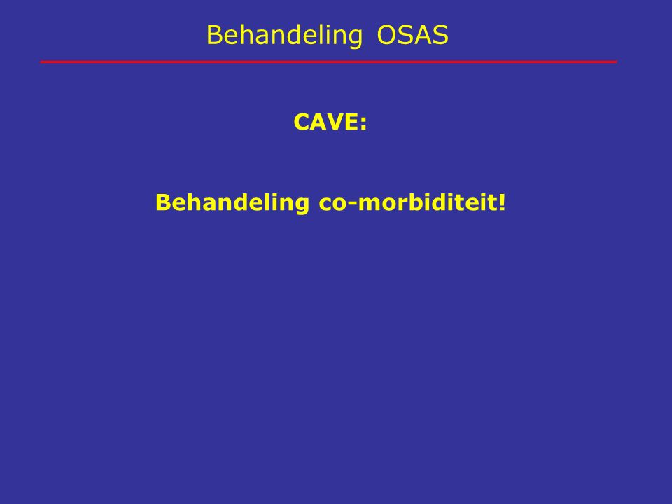 Behandeling OSAS CAVE: Behandeling co-morbiditeit!