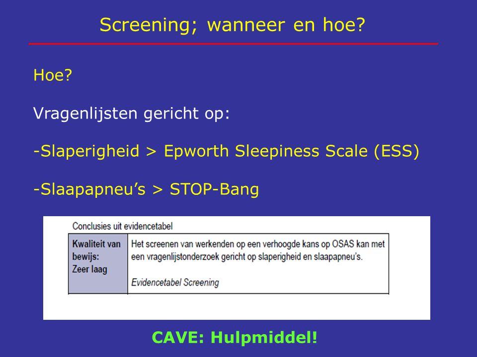 Screening; wanneer en hoe? Hoe? Vragenlijsten gericht op: -Slaperigheid > Epworth Sleepiness Scale (ESS) -Slaapapneu's > STOP-Bang CAVE: Hulpmiddel!