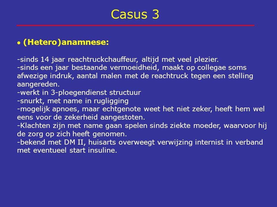 Casus 3  (Hetero)anamnese: -sinds 14 jaar reachtruckchauffeur, altijd met veel plezier. -sinds een jaar bestaande vermoeidheid, maakt op collegae som