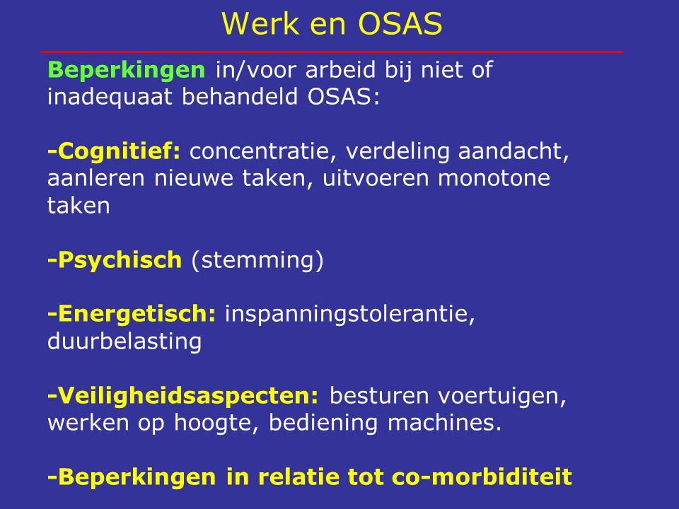 Werk en OSAS Beperkingen in/voor arbeid bij niet of inadequaat behandeld OSAS: -Cognitief: concentratie, verdeling aandacht, aanleren nieuwe taken, ui
