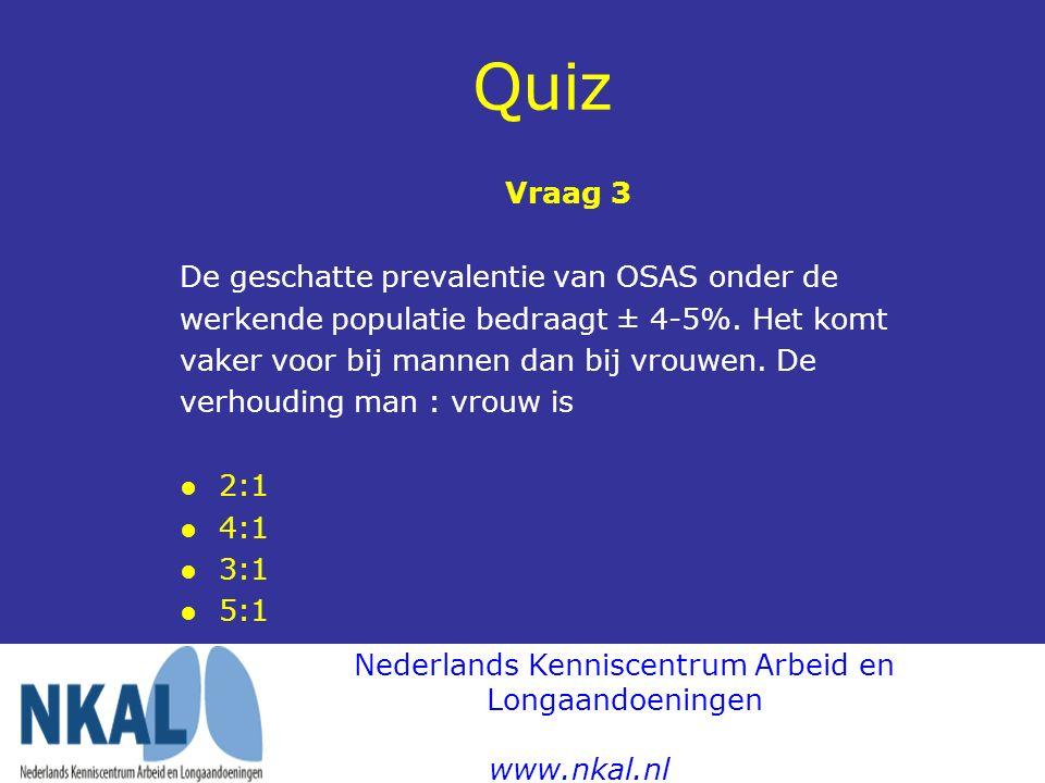Quiz Vraag 3 De geschatte prevalentie van OSAS onder de werkende populatie bedraagt ± 4-5%. Het komt vaker voor bij mannen dan bij vrouwen. De verhoud