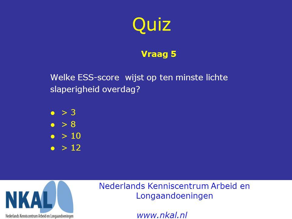 Quiz Vraag 5 Welke ESS-score wijst op ten minste lichte slaperigheid overdag? ●> 3 ● > 8 ● > 10 ● > 12 Nederlands Kenniscentrum Arbeid en Longaandoeni