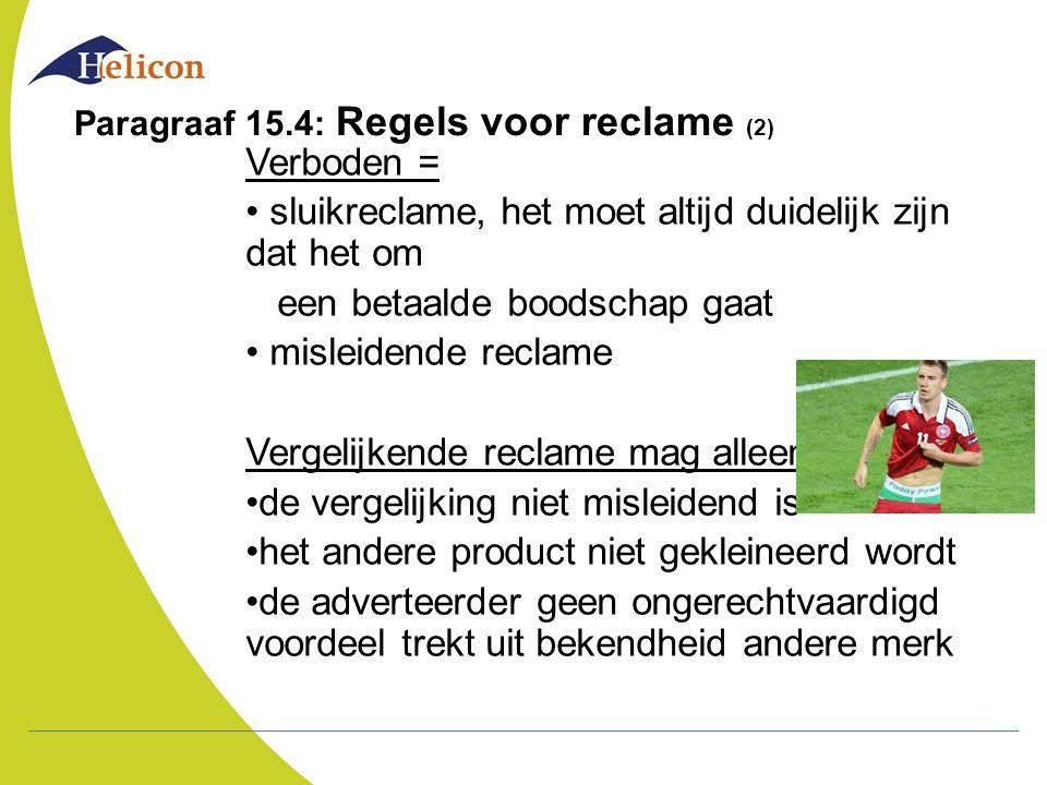 Paragraaf 15.4: Regels voor reclame (2) Verboden = sluikreclame, het moet altijd duidelijk zijn dat het om een betaalde boodschap gaat misleidende rec