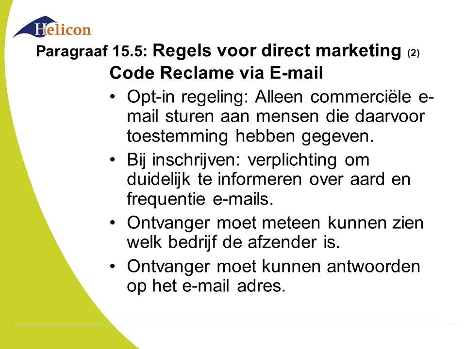 Paragraaf 15.5: Regels voor direct marketing (2) Code Reclame via E-mail Opt-in regeling: Alleen commerciële e- mail sturen aan mensen die daarvoor to
