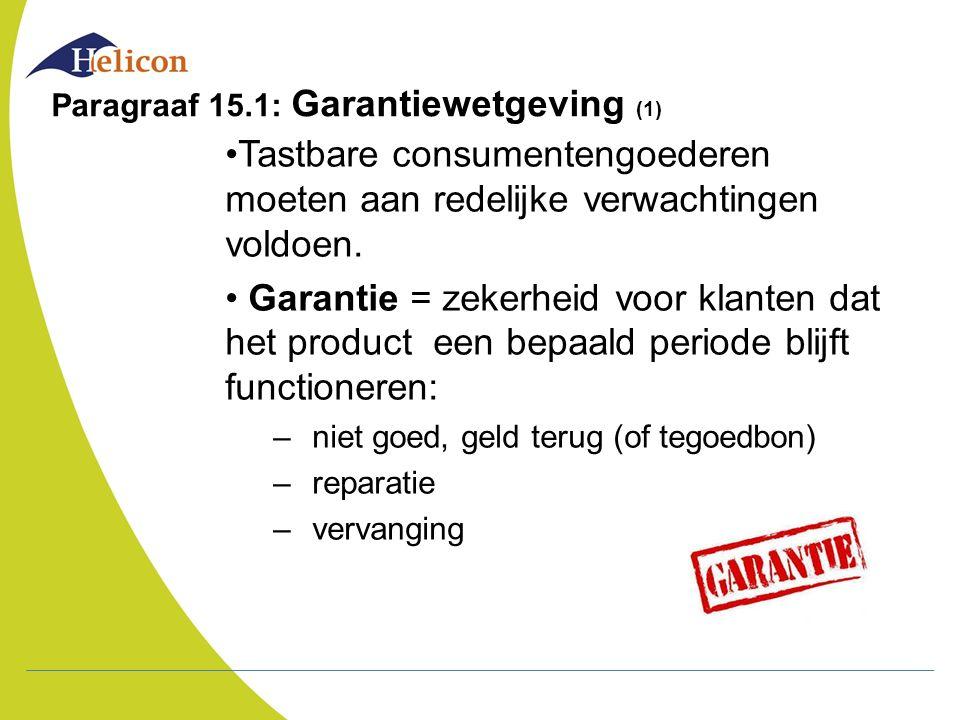 Paragraaf 15.1: Garantiewetgeving (1) Tastbare consumentengoederen moeten aan redelijke verwachtingen voldoen. Garantie = zekerheid voor klanten dat h