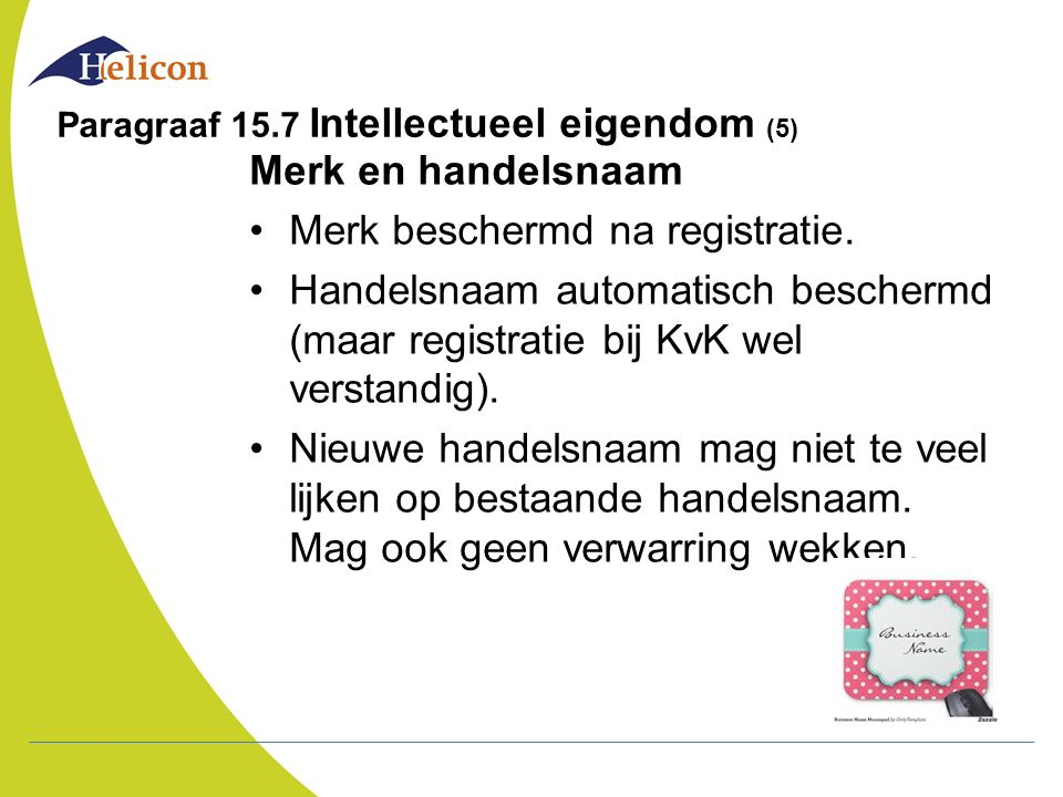 Paragraaf 15.7 Intellectueel eigendom (5) Merk en handelsnaam Merk beschermd na registratie. Handelsnaam automatisch beschermd (maar registratie bij K