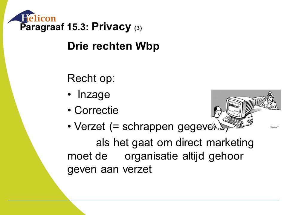 Paragraaf 15.3: Privacy (3) Drie rechten Wbp Recht op: Inzage Correctie Verzet (= schrappen gegevens) als het gaat om direct marketing moet de organis