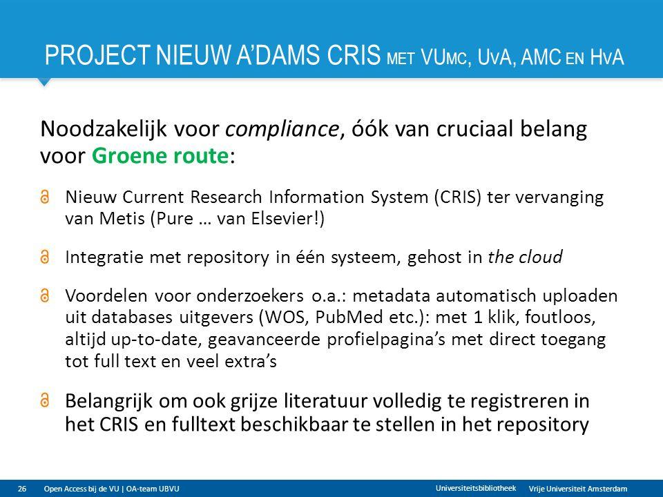 Vrije Universiteit Amsterdam PROJECT NIEUW A'DAMS CRIS MET VU MC, U V A, AMC EN H V A 26 Universiteitsbibliotheek Noodzakelijk voor compliance, óók van cruciaal belang voor Groene route: Nieuw Current Research Information System (CRIS) ter vervanging van Metis (Pure … van Elsevier!) Integratie met repository in één systeem, gehost in the cloud Voordelen voor onderzoekers o.a.: metadata automatisch uploaden uit databases uitgevers (WOS, PubMed etc.): met 1 klik, foutloos, altijd up-to-date, geavanceerde profielpagina's met direct toegang tot full text en veel extra's Belangrijk om ook grijze literatuur volledig te registreren in het CRIS en fulltext beschikbaar te stellen in het repository Open Access bij de VU | OA-team UBVU