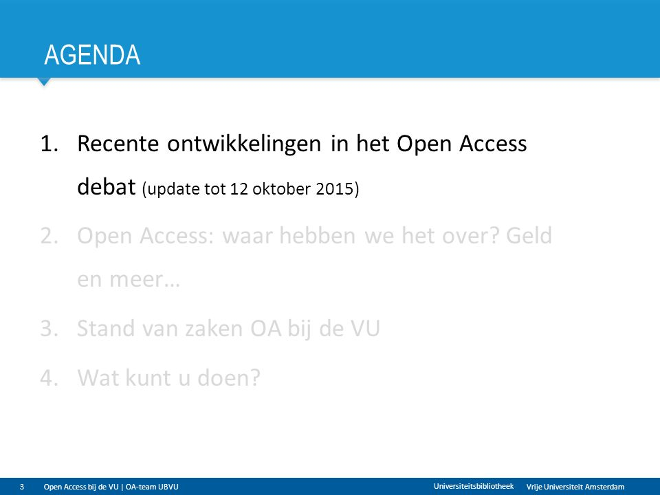 Vrije Universiteit Amsterdam AGENDA 3 Universiteitsbibliotheek 1.Recente ontwikkelingen in het Open Access debat (update tot 12 oktober 2015) 2.Open Access: waar hebben we het over.