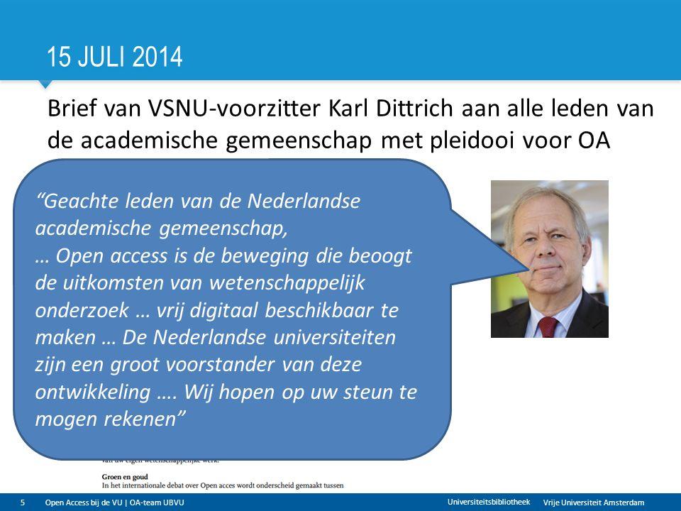 Vrije Universiteit Amsterdam 15 JULI 2014 5 Universiteitsbibliotheek Brief van VSNU-voorzitter Karl Dittrich aan alle leden van de academische gemeenschap met pleidooi voor OA Geachte leden van de Nederlandse academische gemeenschap, … Open access is de beweging die beoogt de uitkomsten van wetenschappelijk onderzoek … vrij digitaal beschikbaar te maken … De Nederlandse universiteiten zijn een groot voorstander van deze ontwikkeling ….