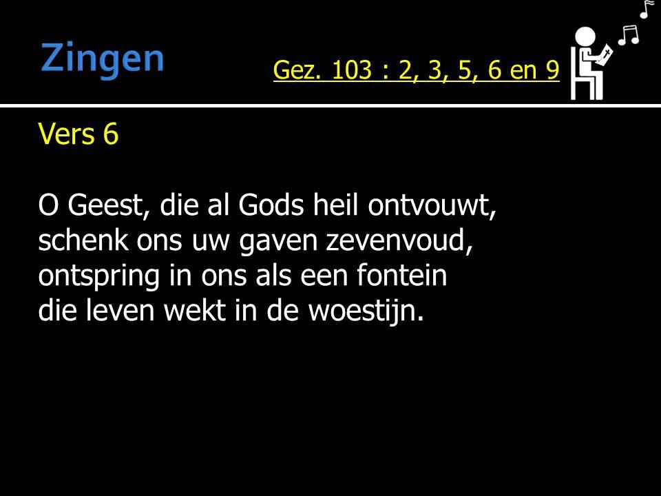 Vers 6 O Geest, die al Gods heil ontvouwt, schenk ons uw gaven zevenvoud, ontspring in ons als een fontein die leven wekt in de woestijn. Gez. 103 : 2