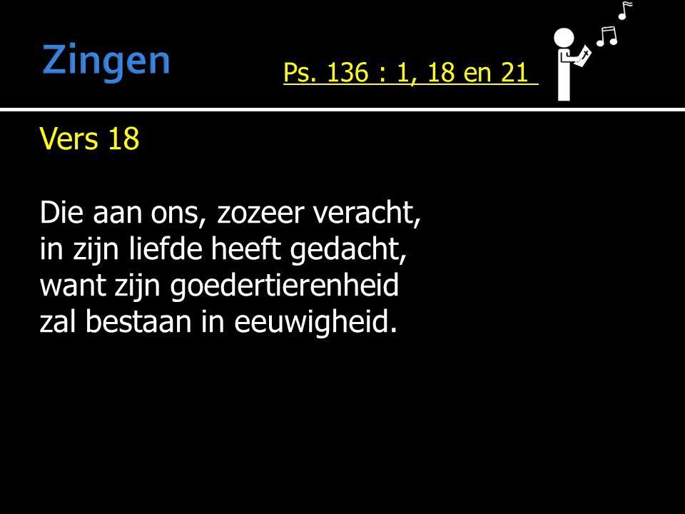 Vers 18 Die aan ons, zozeer veracht, in zijn liefde heeft gedacht, want zijn goedertierenheid zal bestaan in eeuwigheid. Ps. 136 : 1, 18 en 21