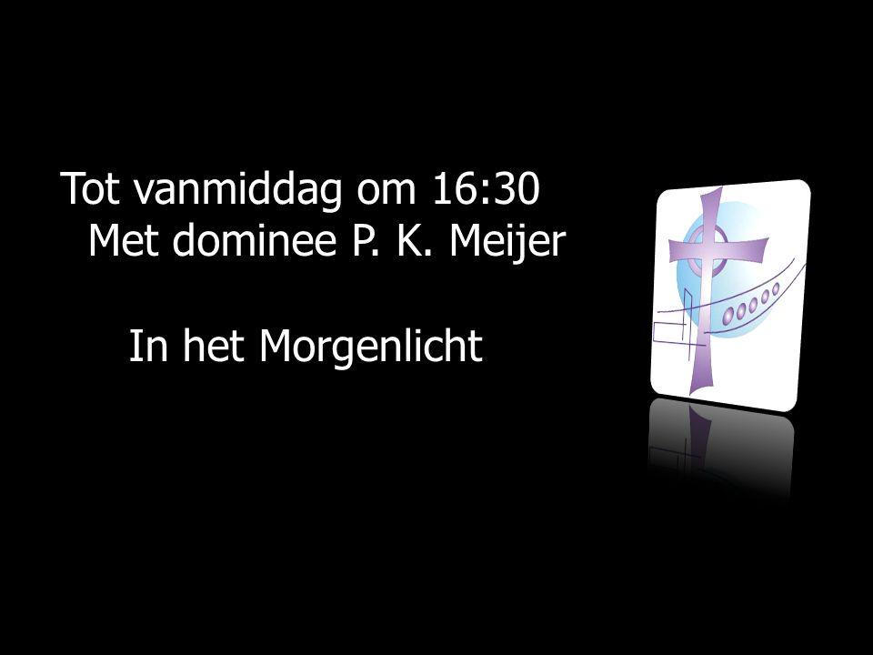 Tot vanmiddag om 16:30 Met dominee P. K. Meijer Met dominee P. K. Meijer In het Morgenlicht In het Morgenlicht
