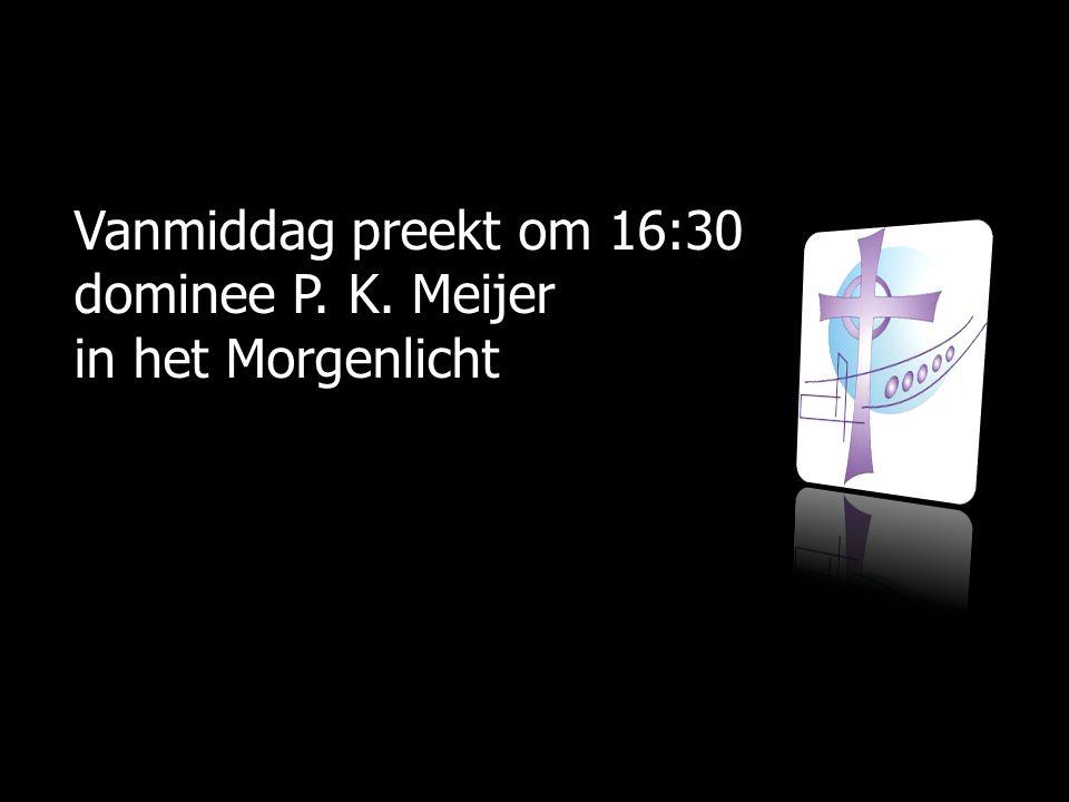 Vanmiddag preekt om 16:30 dominee P. K. Meijer in het Morgenlicht