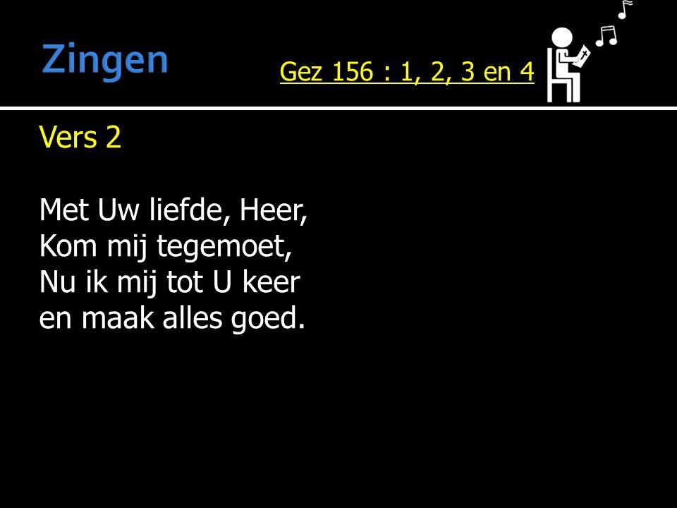 Vers 2 Met Uw liefde, Heer, Kom mij tegemoet, Nu ik mij tot U keer en maak alles goed. Gez 156 : 1, 2, 3 en 4