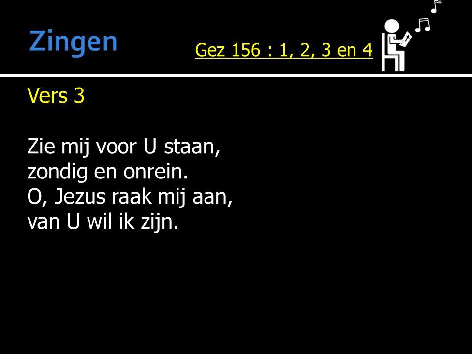 Vers 3 Zie mij voor U staan, zondig en onrein. O, Jezus raak mij aan, van U wil ik zijn. Gez 156 : 1, 2, 3 en 4