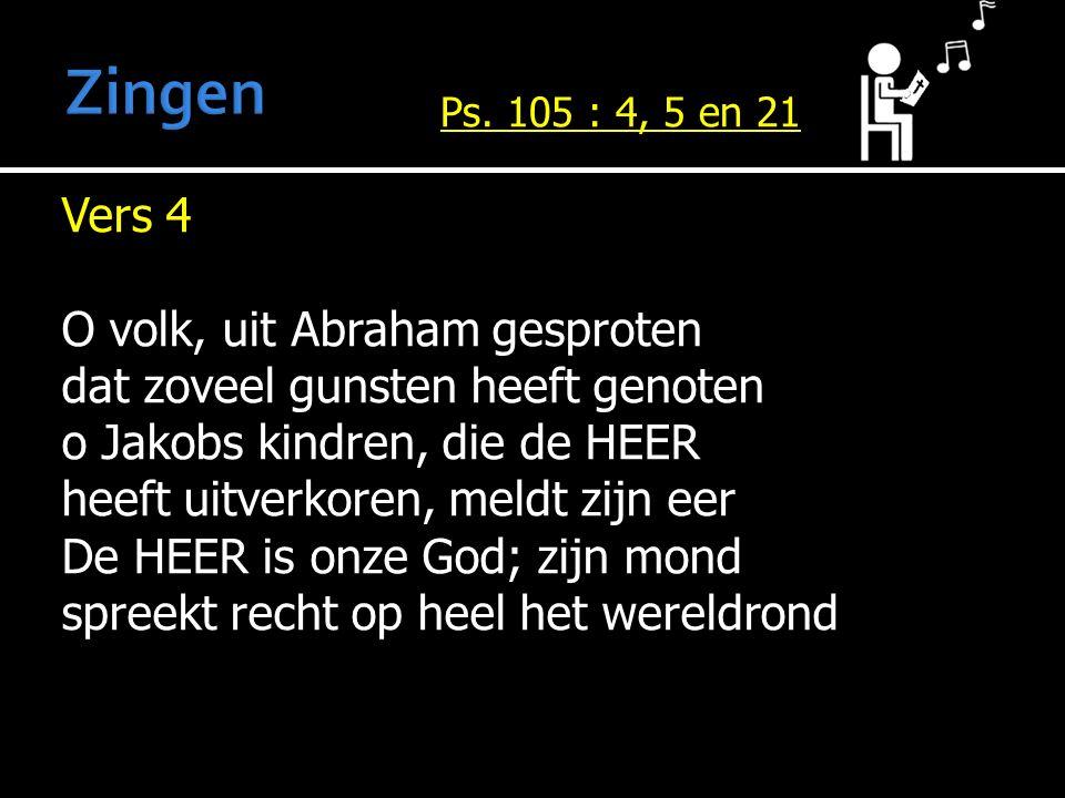 Vers 4 O volk, uit Abraham gesproten dat zoveel gunsten heeft genoten o Jakobs kindren, die de HEER heeft uitverkoren, meldt zijn eer De HEER is onze