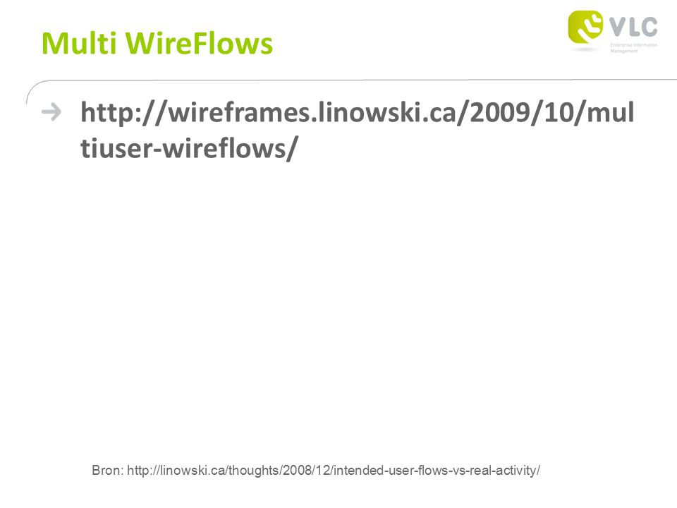 Multi WireFlows http://wireframes.linowski.ca/2009/10/mul tiuser-wireflows/ Bron: http://linowski.ca/thoughts/2008/12/intended-user-flows-vs-real-acti