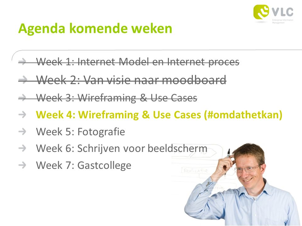 Agenda komende weken Week 1: Internet Model en Internet proces Week 2: Van visie naar moodboard Week 3: Wireframing & Use Cases Week 4: Wireframing & Use Cases (#omdathetkan) Week 5: Fotografie Week 6: Schrijven voor beeldscherm Week 7: Gastcollege