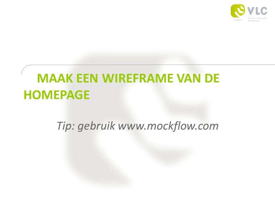 MAAK EEN WIREFRAME VAN DE HOMEPAGE Tip: gebruik www.mockflow.com