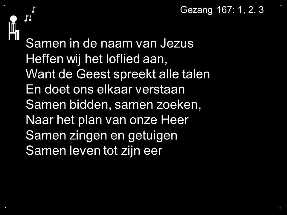 .... Gezang 167: 1, 2, 3 Samen in de naam van Jezus Heffen wij het loflied aan, Want de Geest spreekt alle talen En doet ons elkaar verstaan Samen bid