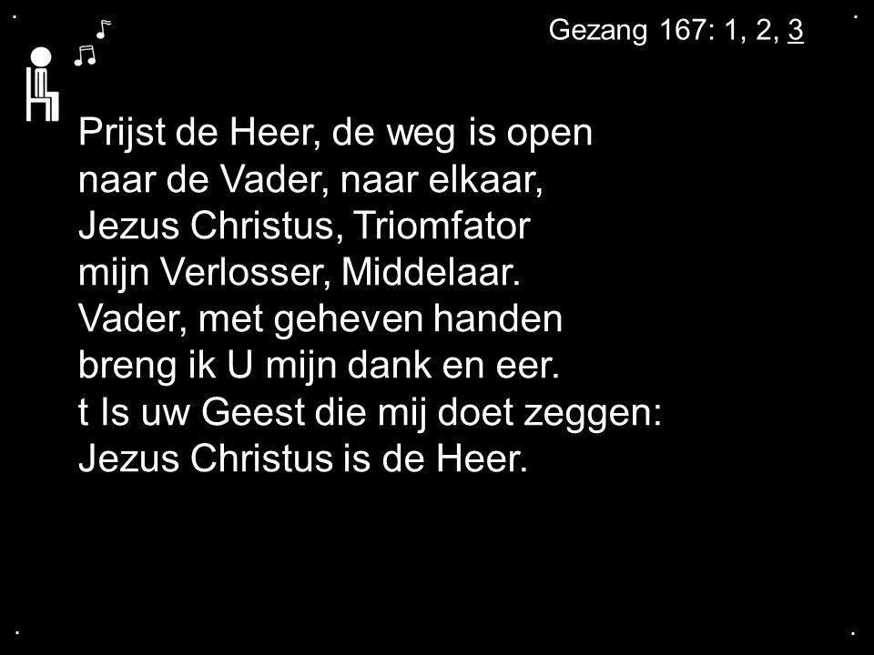 .... Gezang 167: 1, 2, 3 Prijst de Heer, de weg is open naar de Vader, naar elkaar, Jezus Christus, Triomfator mijn Verlosser, Middelaar. Vader, met g