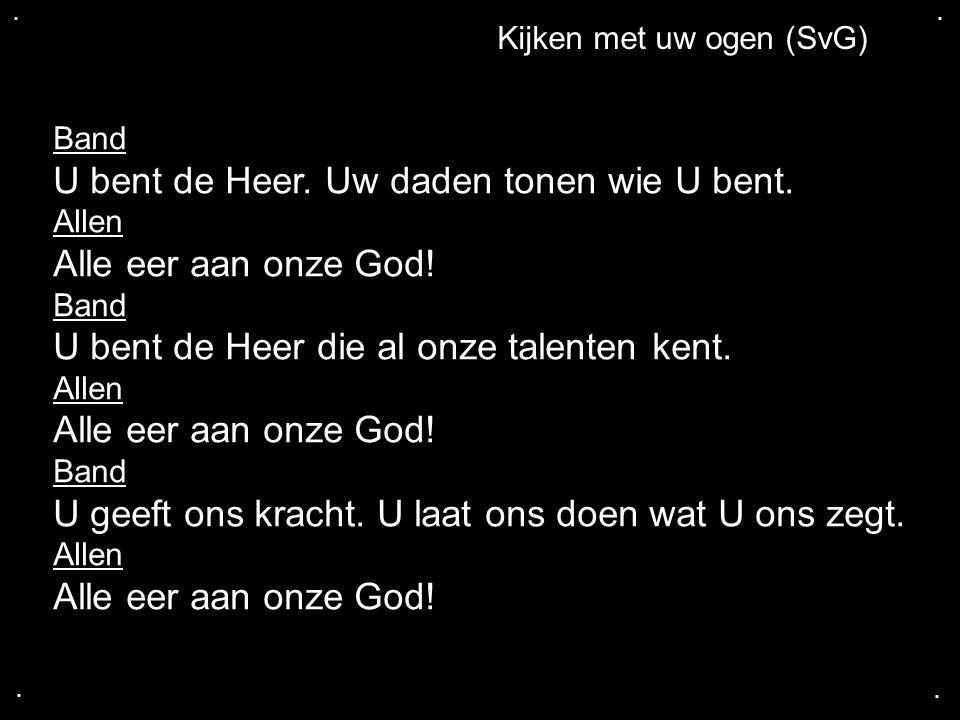 .... Kijken met uw ogen (SvG) Band U bent de Heer. Uw daden tonen wie U bent. Allen Alle eer aan onze God! Band U bent de Heer die al onze talenten ke