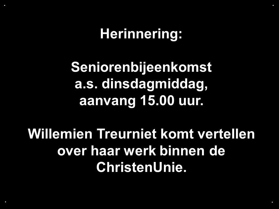 .... Herinnering: Seniorenbijeenkomst a.s. dinsdagmiddag, aanvang 15.00 uur. Willemien Treurniet komt vertellen over haar werk binnen de ChristenUnie.